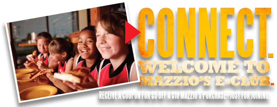 Connect. Welcome to Mazzio's E-Club. Receive a coupon for $5 off of a $10 Mazzio's purchase just for joining.