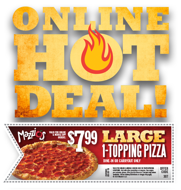 Online Hot Deal. Valid for Online and Mobile App orders. $7.99 Large 1-topping pizza. Dine-In or Carryout Only. Offer Code 307. Offer Expires 06-30-19