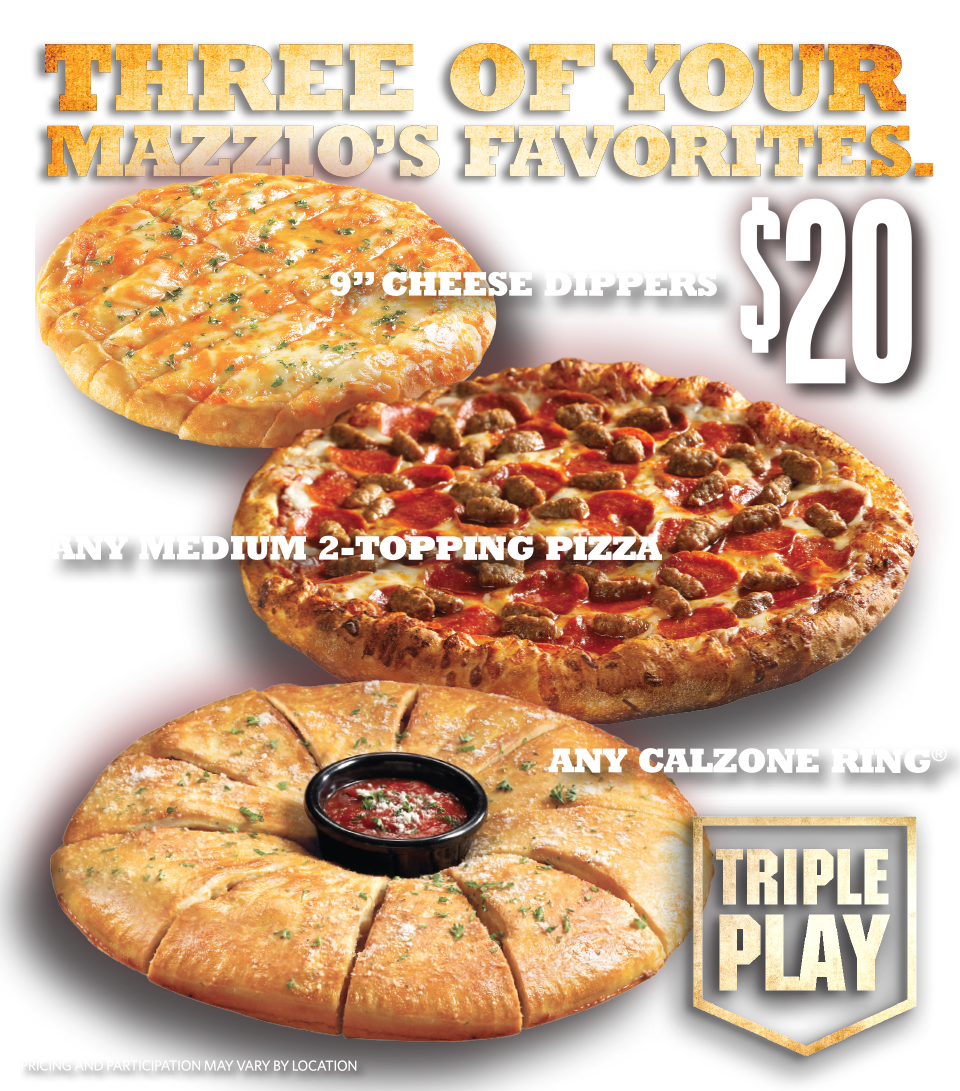 "Triple Play - Three of your Mazzio's Favorites. $20. 9"" Cheese Dippers. Any Medium 2-topping Pizza. Any Calzone Ring. Pricing and Participation may vary by location."